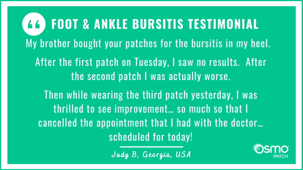 Testimonial: Bought the OSMO Patch for bursitis in heel. Thrilled to see so much improvement.