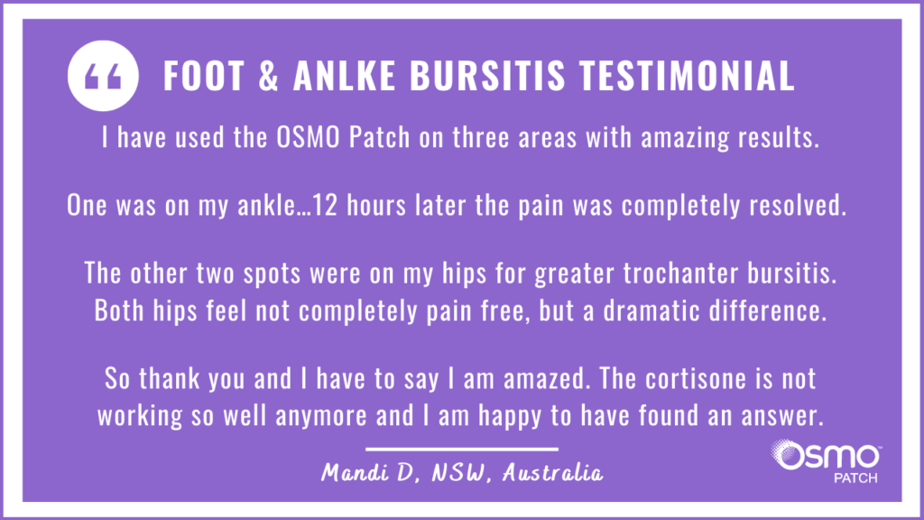 Testimonial: Used the OSMO Patch for bursitis on ankle. The pain was completely resolved in 12 hours.