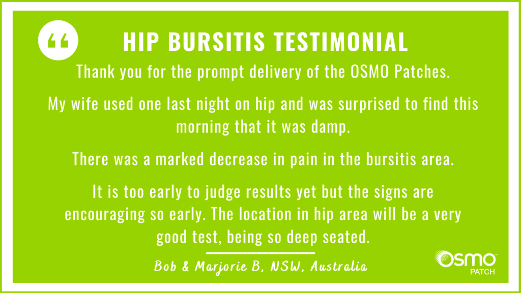 Testimonial: After use of the OSMO Patch there was a marked decrease in pain in the bursitis area of the hip.